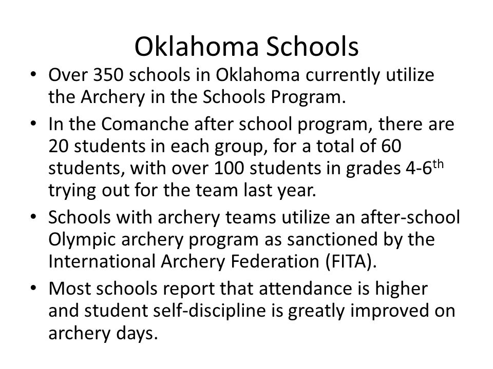 Oklahoma Schools Over 350 schools in Oklahoma currently utilize the Archery in the Schools Program. In the Comanche after school program, there are 20