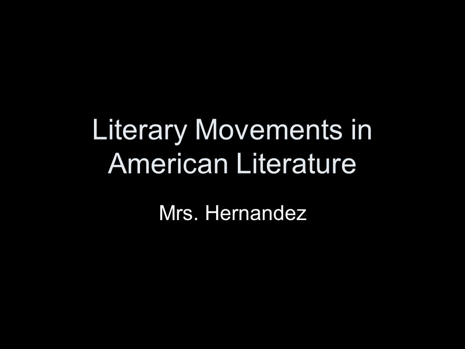 Literary Movements in American Literature Mrs. Hernandez