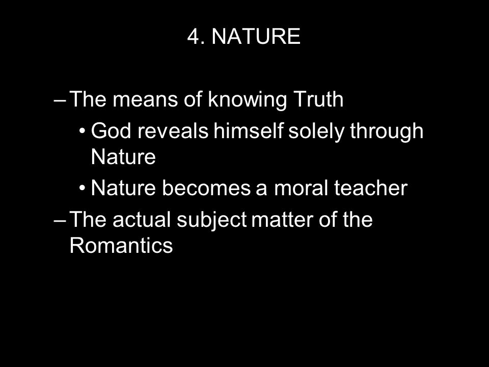 4. NATURE –T–The means of knowing Truth God reveals himself solely through Nature Nature becomes a moral teacher –T–The actual subject matter of the R