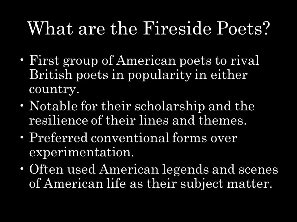 What are the Fireside Poets? First group of American poets to rival British poets in popularity in either country. Notable for their scholarship and t