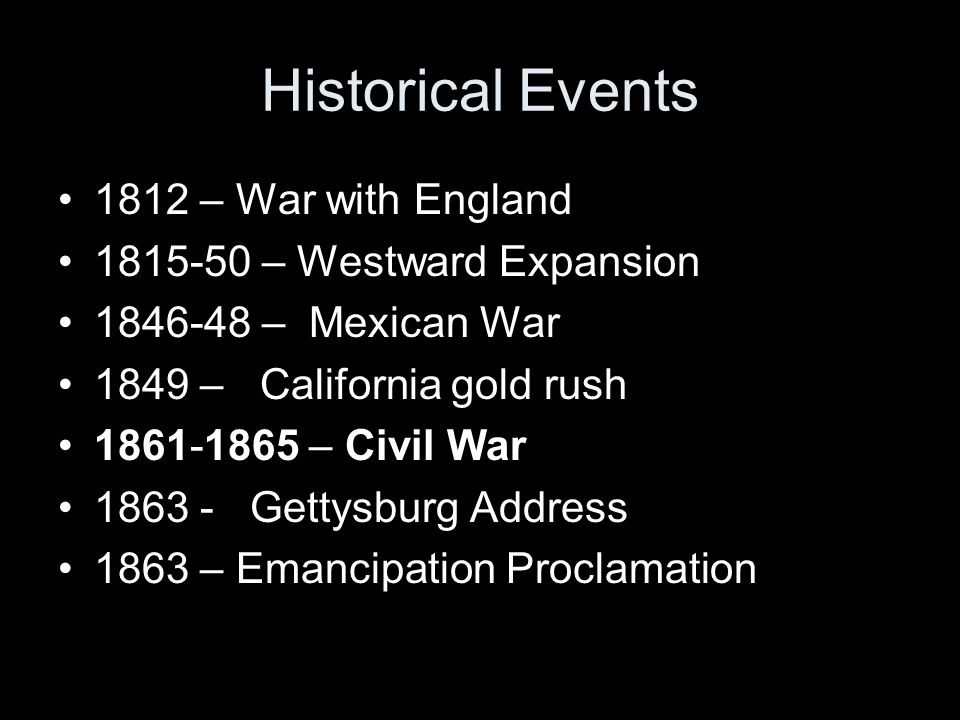 Historical Events 1812 – War with England 1815-50 – Westward Expansion 1846-48 – Mexican War 1849 – California gold rush 1861-1865 – Civil War 1863 -