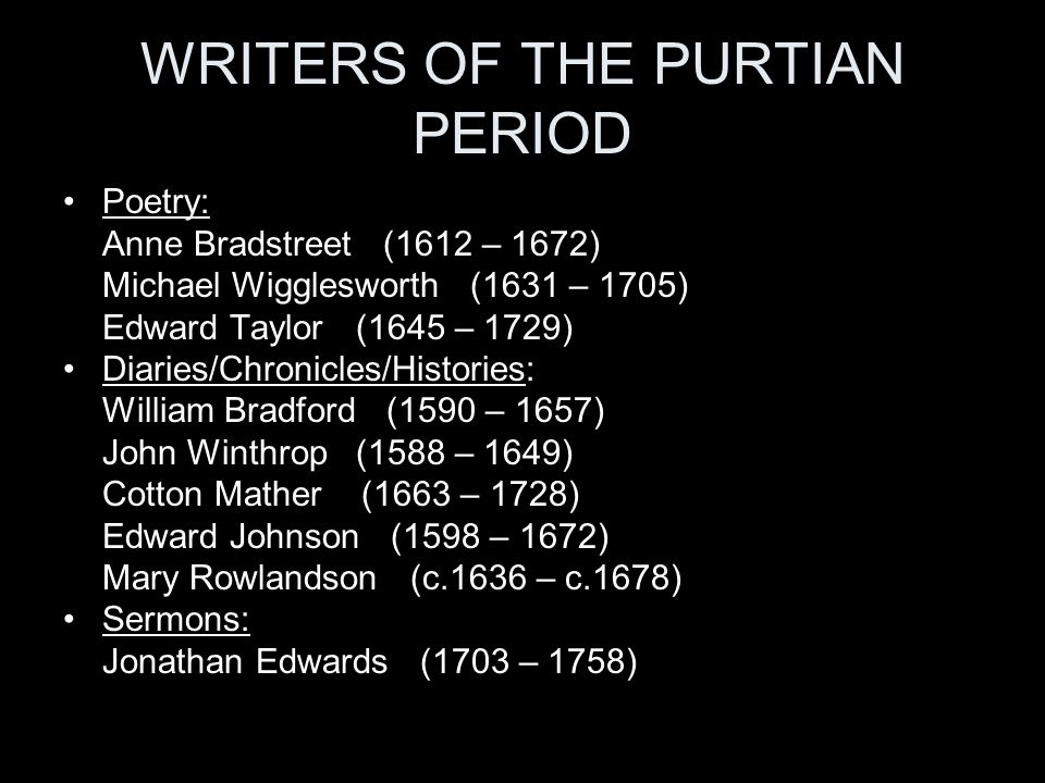 WRITERS OF THE PURTIAN PERIOD Poetry: Anne Bradstreet (1612 – 1672) Michael Wigglesworth (1631 – 1705) Edward Taylor (1645 – 1729) Diaries/Chronicles/