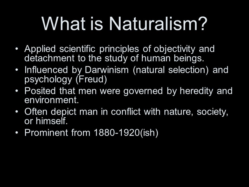 What is Naturalism? Applied scientific principles of objectivity and detachment to the study of human beings. Influenced by Darwinism (natural selecti