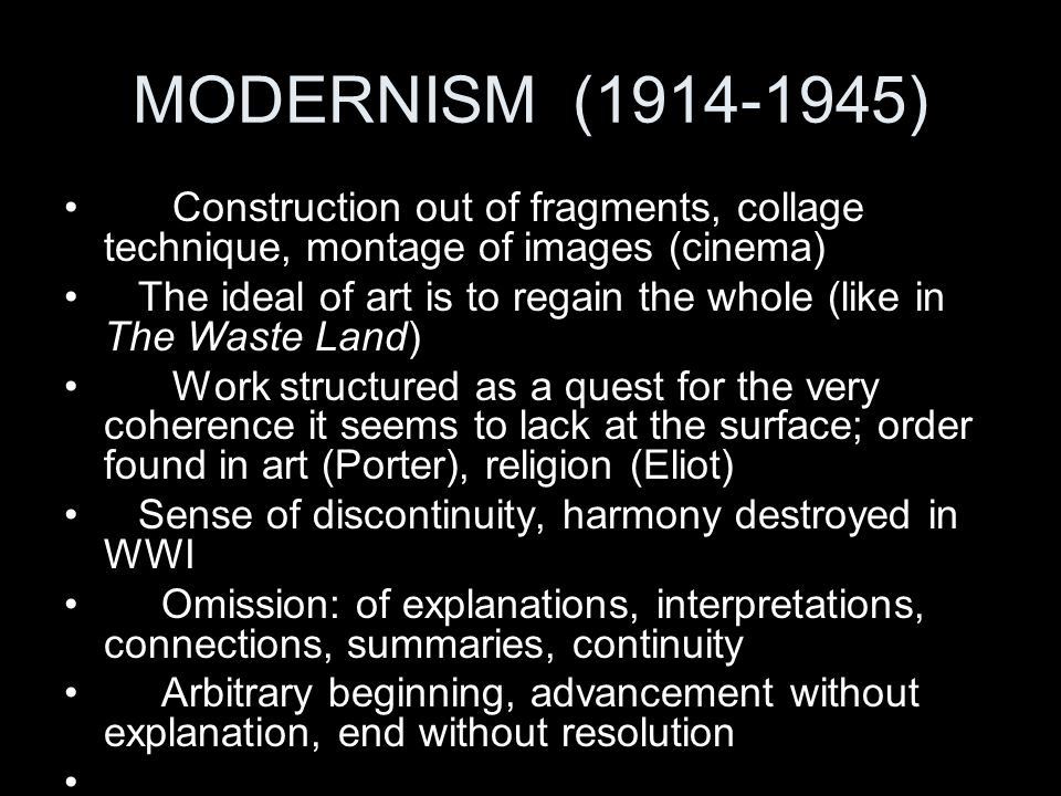 MODERNISM (1914-1945) Construction out of fragments, collage technique, montage of images (cinema) The ideal of art is to regain the whole (like in Th