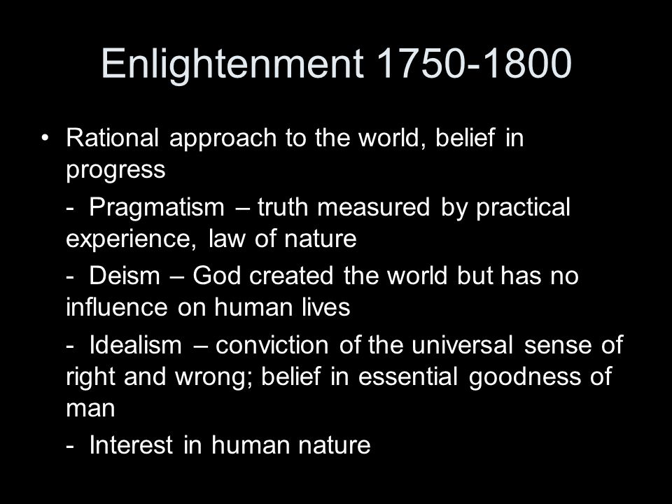Enlightenment 1750-1800 Rational approach to the world, belief in progress - Pragmatism – truth measured by practical experience, law of nature - Deis