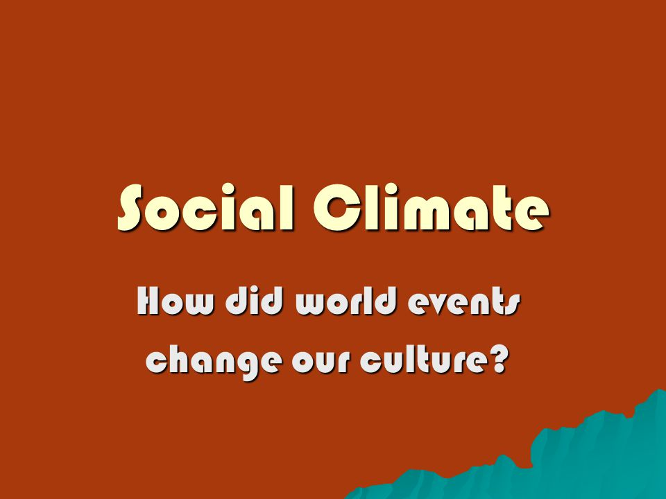 Social Climate How did world events change our culture?