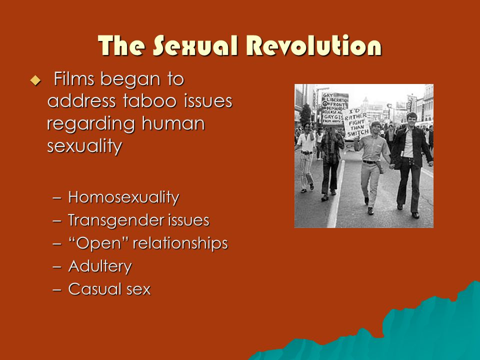 The Sexual Revolution  Films began to address taboo issues regarding human sexuality –Homosexuality –Transgender issues – Open relationships –Adultery –Casual sex