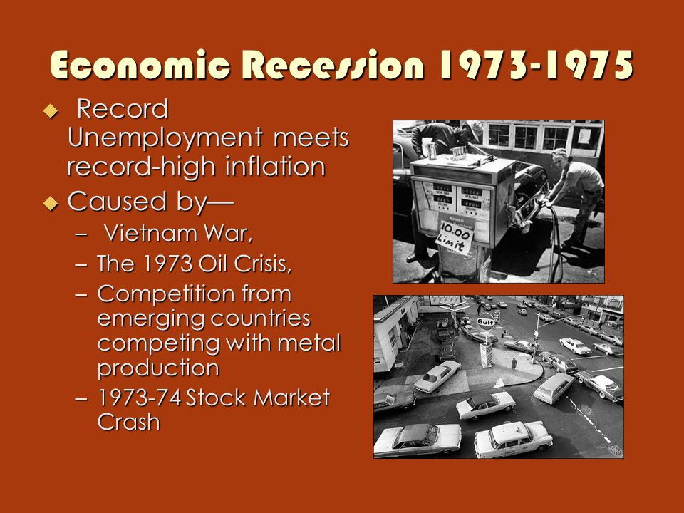Economic Recession 1973-1975  Record Unemployment meets record-high inflation  Caused by— – Vietnam War, –The 1973 Oil Crisis, –Competition from emerging countries competing with metal production –1973-74 Stock Market Crash