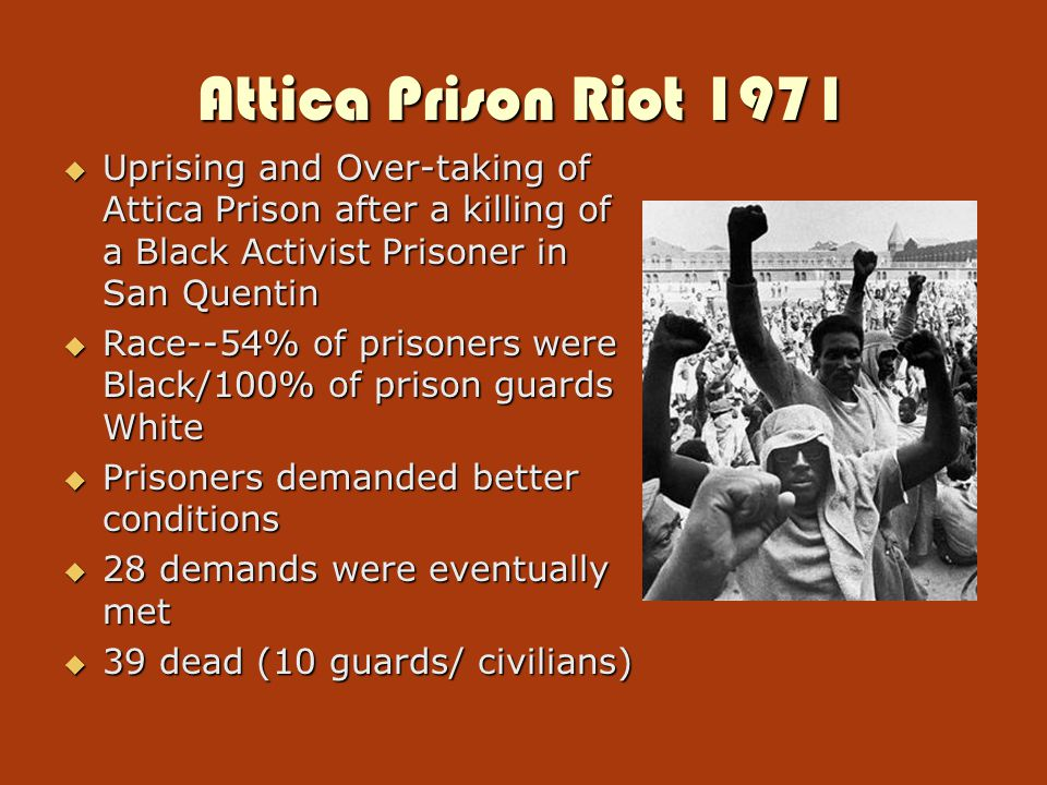 Attica Prison Riot 1971  Uprising and Over-taking of Attica Prison after a killing of a Black Activist Prisoner in San Quentin  Race--54% of prisoners were Black/100% of prison guards White  Prisoners demanded better conditions  28 demands were eventually met  39 dead (10 guards/ civilians)