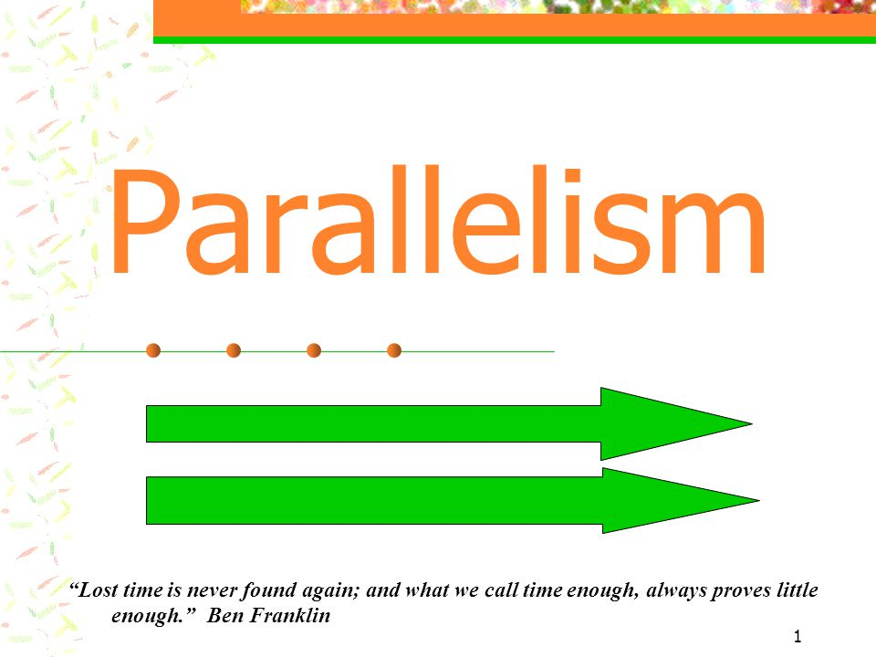 1 Parallelism Lost time is never found again; and what we call time enough, always proves little enough. Ben Franklin