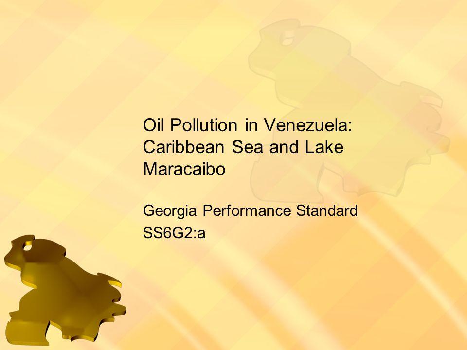 Oil Pollution in Venezuela: Caribbean Sea and Lake Maracaibo Georgia Performance Standard SS6G2:a