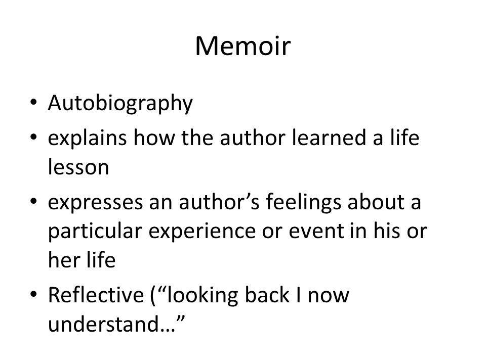 Memoir Autobiography explains how the author learned a life lesson expresses an author's feelings about a particular experience or event in his or her life Reflective ( looking back I now understand…