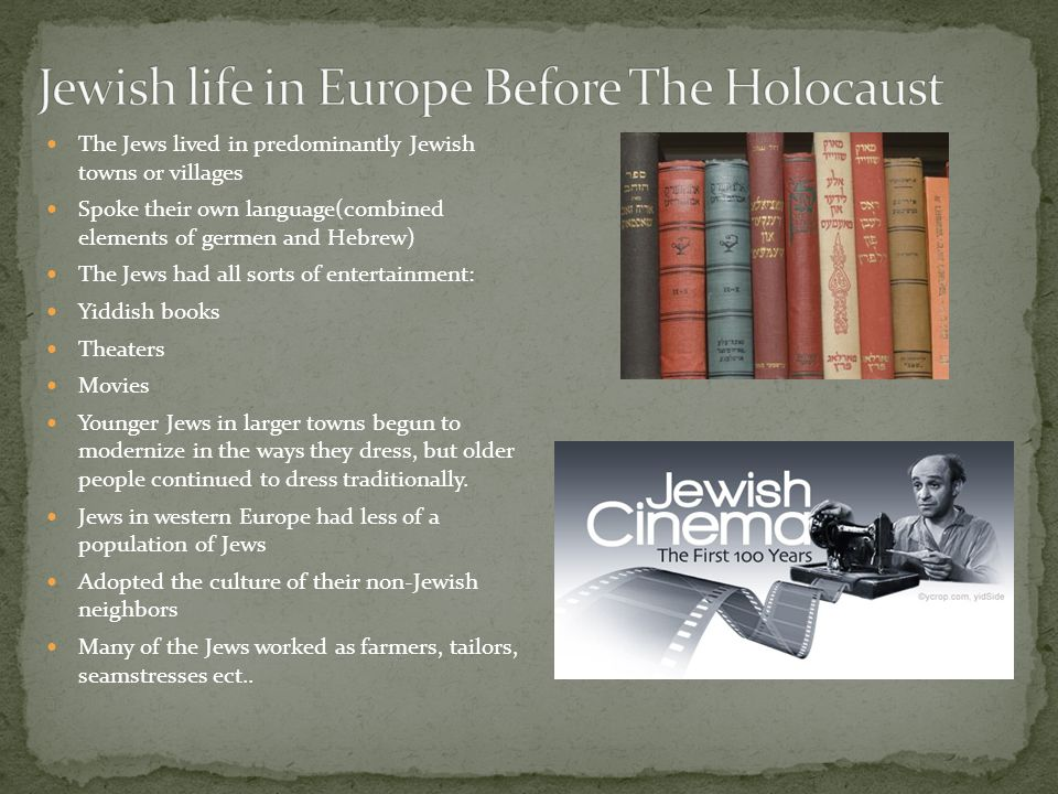 The Jews lived in predominantly Jewish towns or villages Spoke their own language(combined elements of germen and Hebrew) The Jews had all sorts of entertainment: Yiddish books Theaters Movies Younger Jews in larger towns begun to modernize in the ways they dress, but older people continued to dress traditionally.