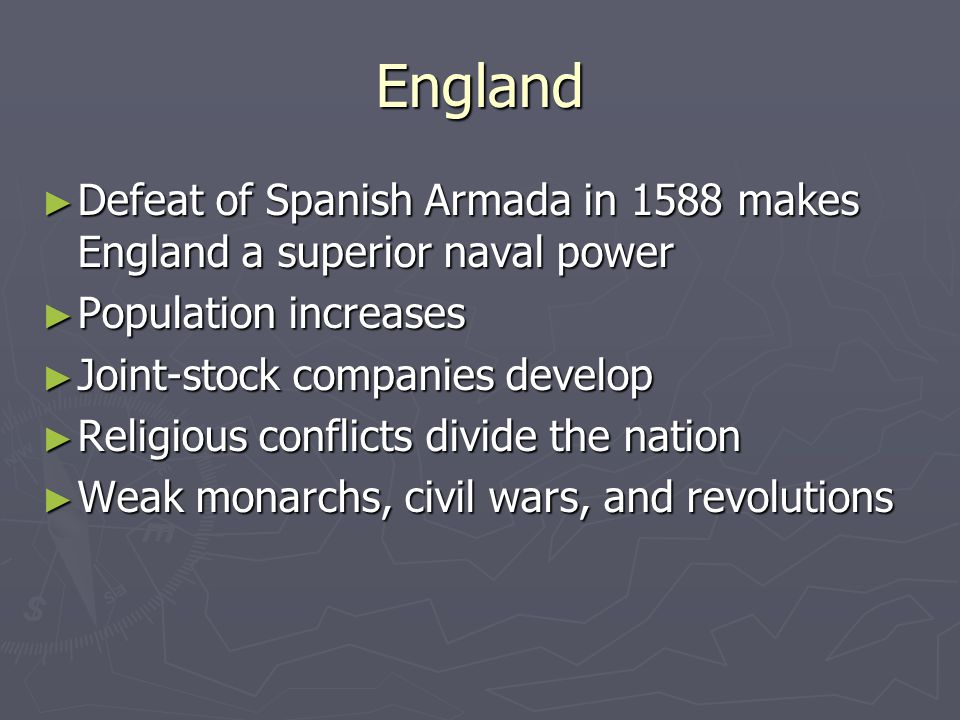 England ► Defeat of Spanish Armada in 1588 makes England a superior naval power ► Population increases ► Joint-stock companies develop ► Religious con