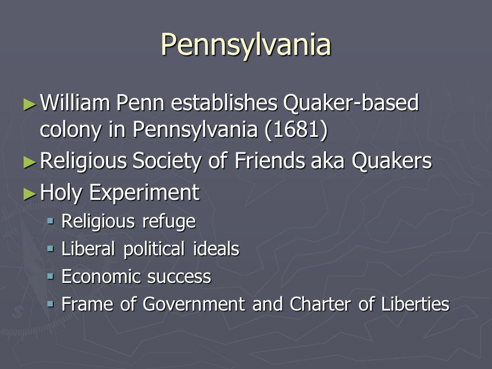 Pennsylvania ► William Penn establishes Quaker-based colony in Pennsylvania (1681) ► Religious Society of Friends aka Quakers ► Holy Experiment  Reli