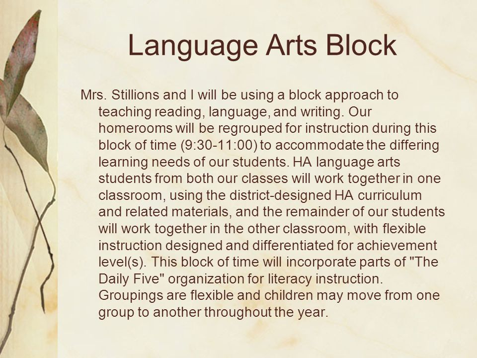 Language Arts Block Mrs. Stillions and I will be using a block approach to teaching reading, language, and writing. Our homerooms will be regrouped fo