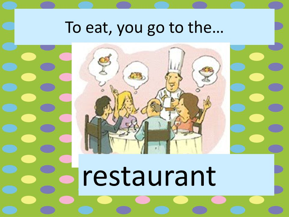 To eat, you go to the… restaurant