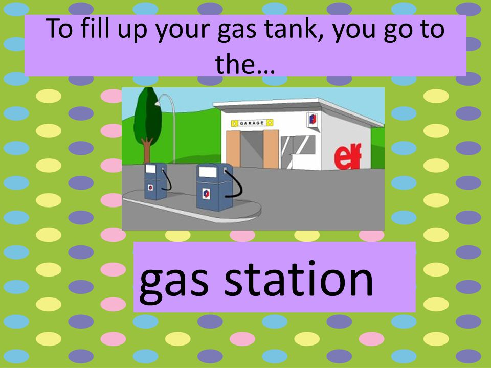 To fill up your gas tank, you go to the… gas station