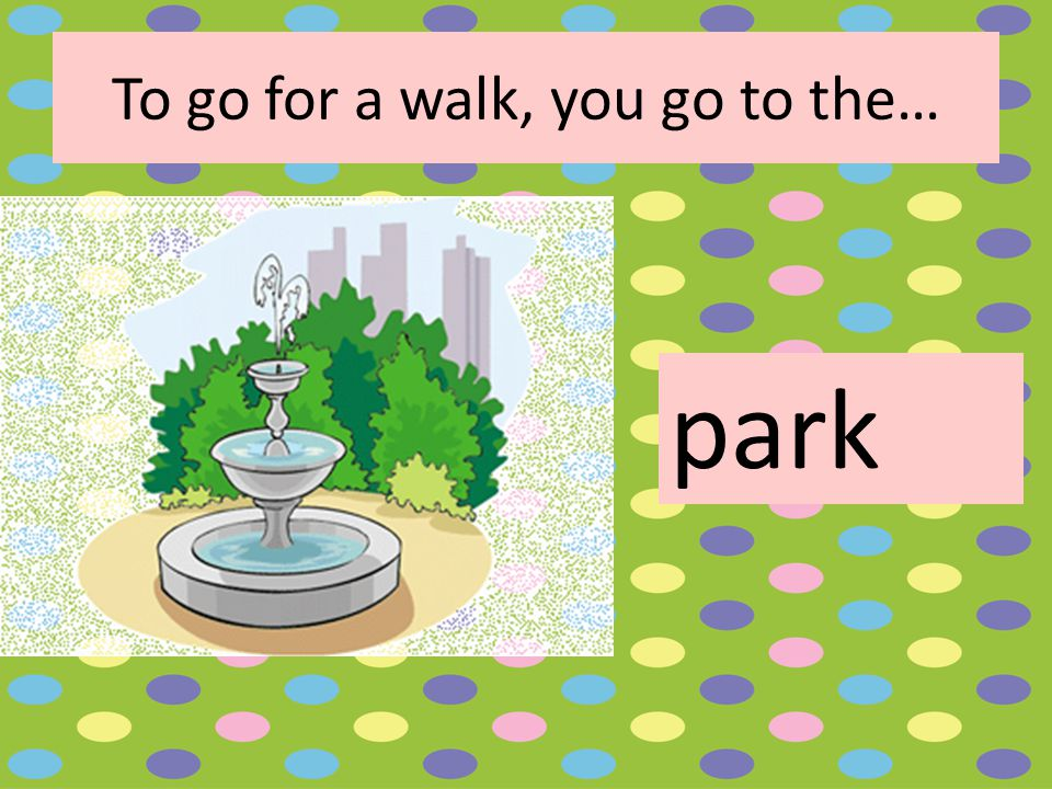 To go for a walk, you go to the… park
