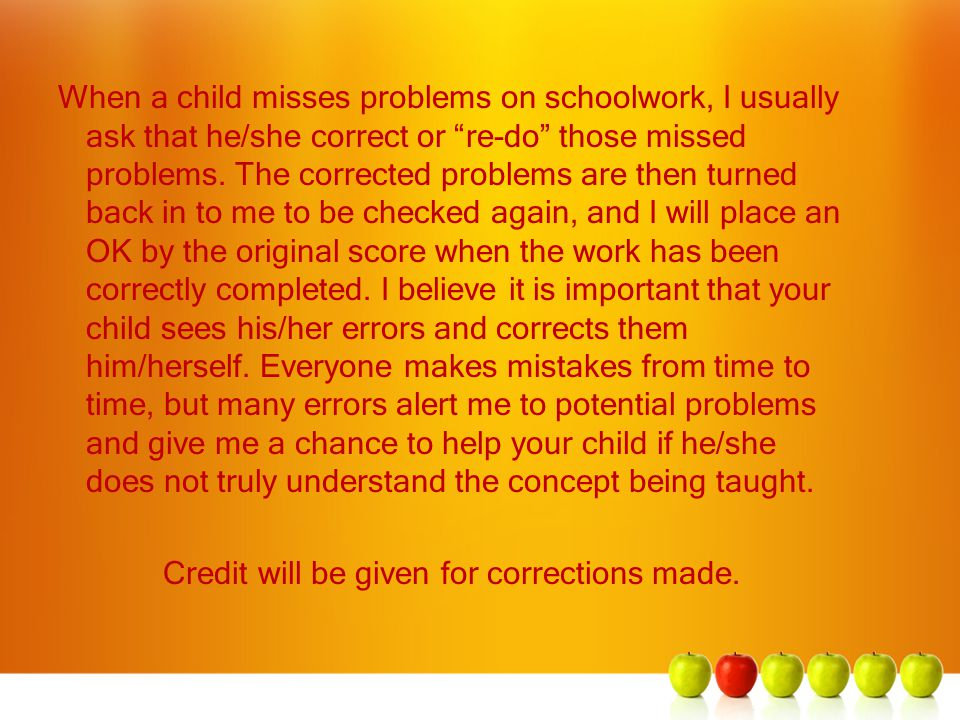 "When a child misses problems on schoolwork, I usually ask that he/she correct or ""re-do"" those missed problems. The corrected problems are then turned"