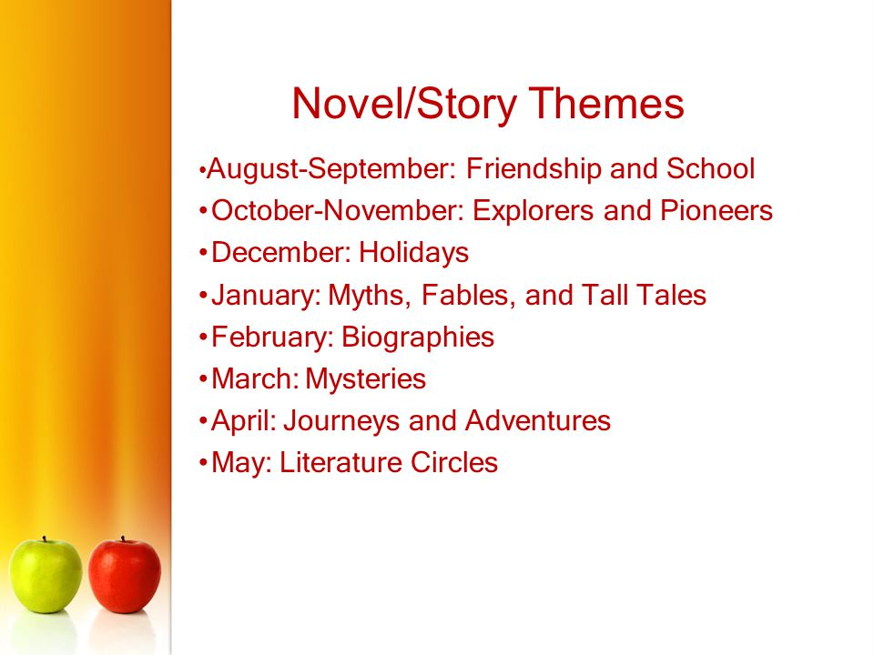 August-September: Friendship and School October-November: Explorers and Pioneers December: Holidays January: Myths, Fables, and Tall Tales February: Biographies March: Mysteries April: Journeys and Adventures May: Literature Circles Novel/Story Themes