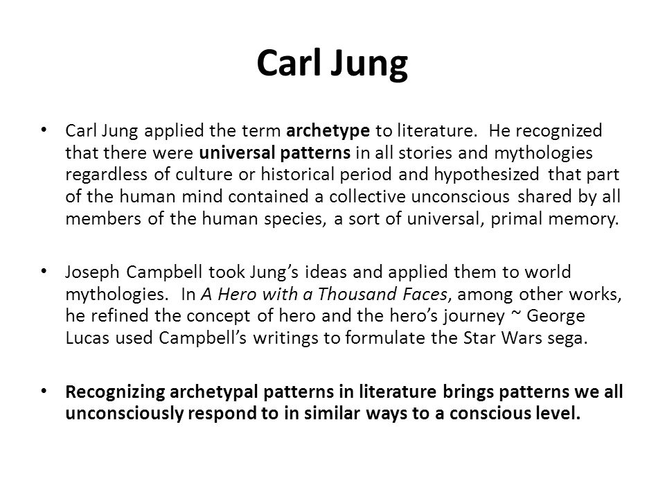 Carl Jung applied the term archetype to literature. He recognized that there were universal patterns in all stories and mythologies regardless of cult