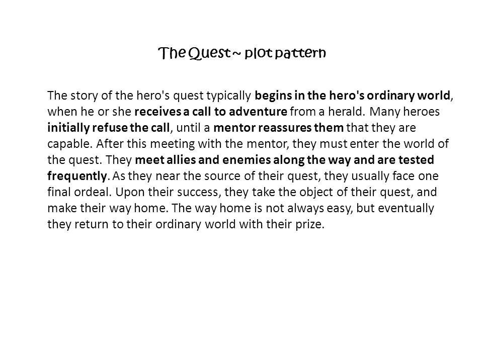 The Quest ~ plot pattern The story of the hero's quest typically begins in the hero's ordinary world, when he or she receives a call to adventure from