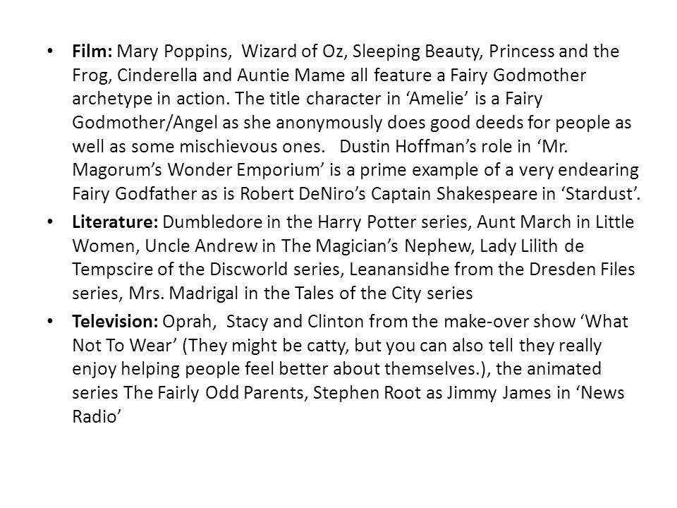 Film: Mary Poppins, Wizard of Oz, Sleeping Beauty, Princess and the Frog, Cinderella and Auntie Mame all feature a Fairy Godmother archetype in action