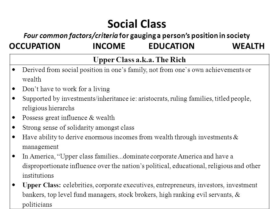 Social Class Four common factors/criteria for gauging a person's position in society OCCUPATIONINCOMEEDUCATIONWEALTH Upper Class a.k.a. The Rich  Der