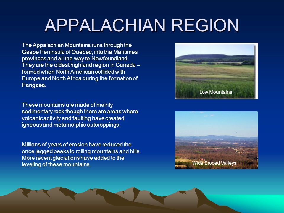 APPALACHIAN REGION The Appalachian Mountains runs through the Gaspe Peninsula of Quebec, into the Maritimes provinces and all the way to Newfoundland.