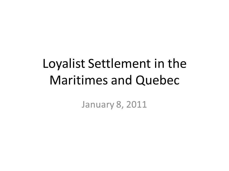 Loyalist Settlement in the Maritimes and Quebec January 8, 2011
