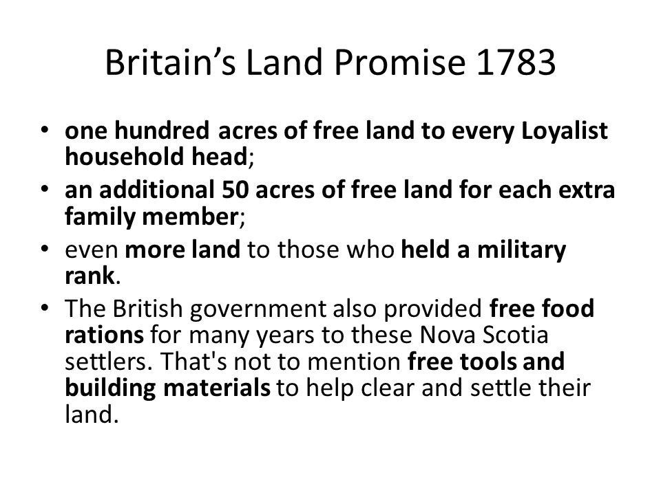 Britain's Land Promise 1783 one hundred acres of free land to every Loyalist household head; an additional 50 acres of free land for each extra family member; even more land to those who held a military rank.
