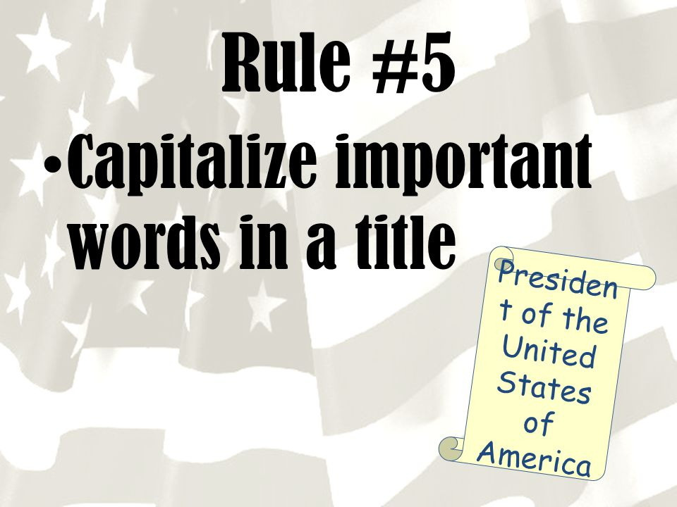 Rule #5 Capitalize important words in a title Presiden t of the United States of America