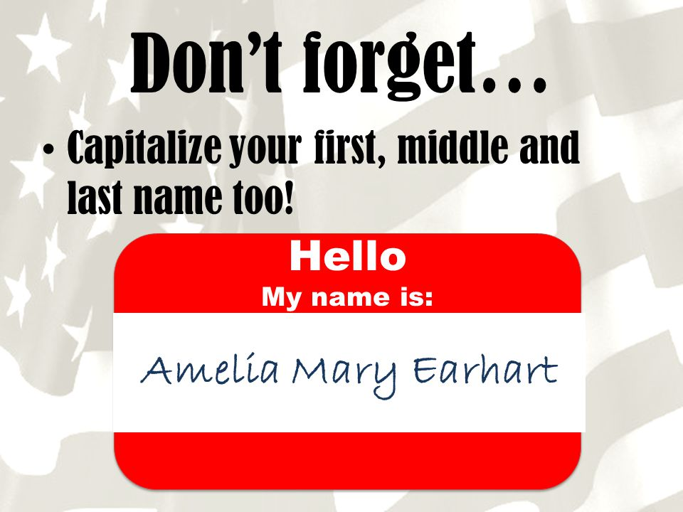 Don't forget… Capitalize first, middle and last name too! Hello Amelia Mary Earhart Hello My name is: your
