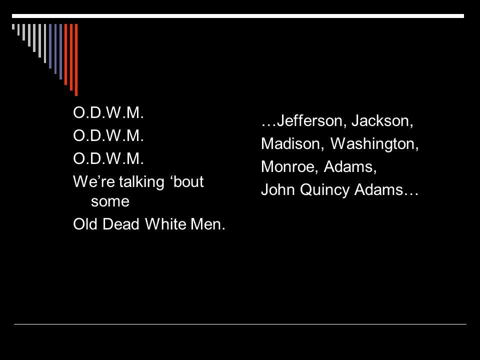 …Jefferson, Jackson, Madison, Washington, Monroe, Adams, John Quincy Adams… O.D.W.M.