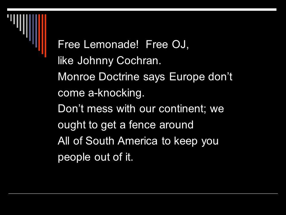 Free Lemonade. Free OJ, like Johnny Cochran. Monroe Doctrine says Europe don't come a-knocking.