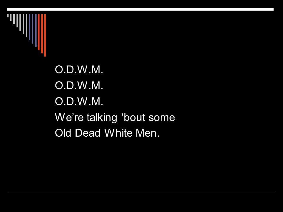 O.D.W.M. We're talking 'bout some Old Dead White Men.
