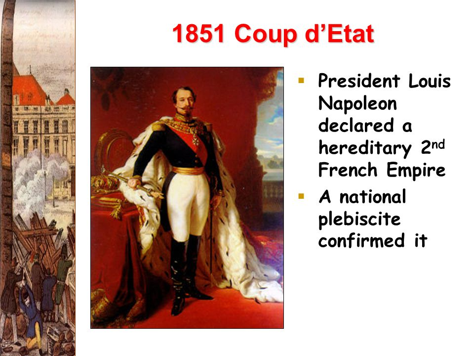 1851 Coup d'Etat  President Louis Napoleon declared a hereditary 2 nd French Empire  A national plebiscite confirmed it