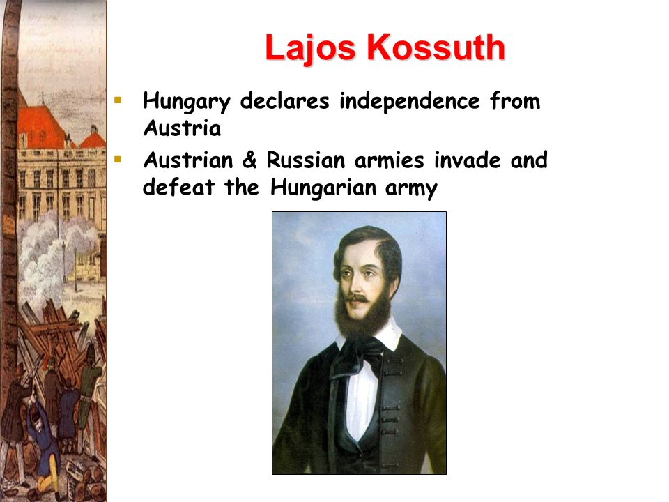 Lajos Kossuth  Hungary declares independence from Austria  Austrian & Russian armies invade and defeat the Hungarian army