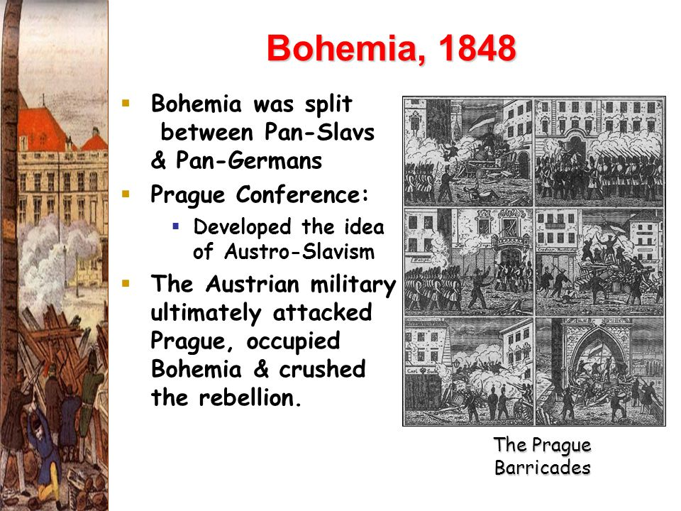 Bohemia, 1848  Bohemia was split between Pan-Slavs & Pan-Germans  Prague Conference:  Developed the idea of Austro-Slavism  The Austrian military ultimately attacked Prague, occupied Bohemia & crushed the rebellion.