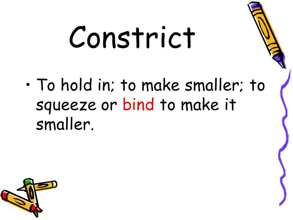 Constrict To hold in; to make smaller; to squeeze or bind to make it smaller.