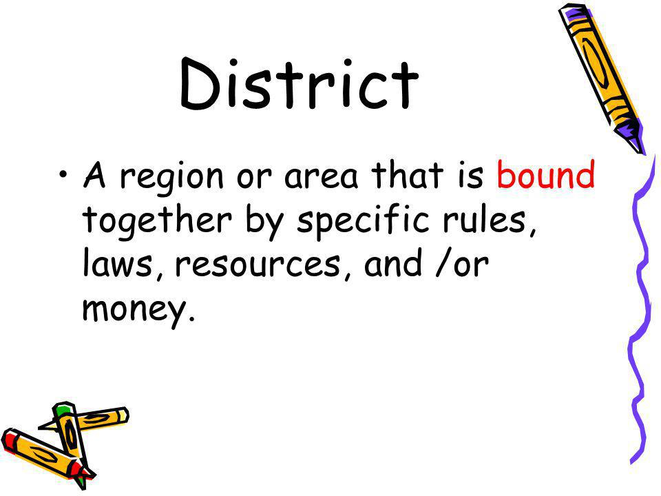 District A region or area that is bound together by specific rules, laws, resources, and /or money.