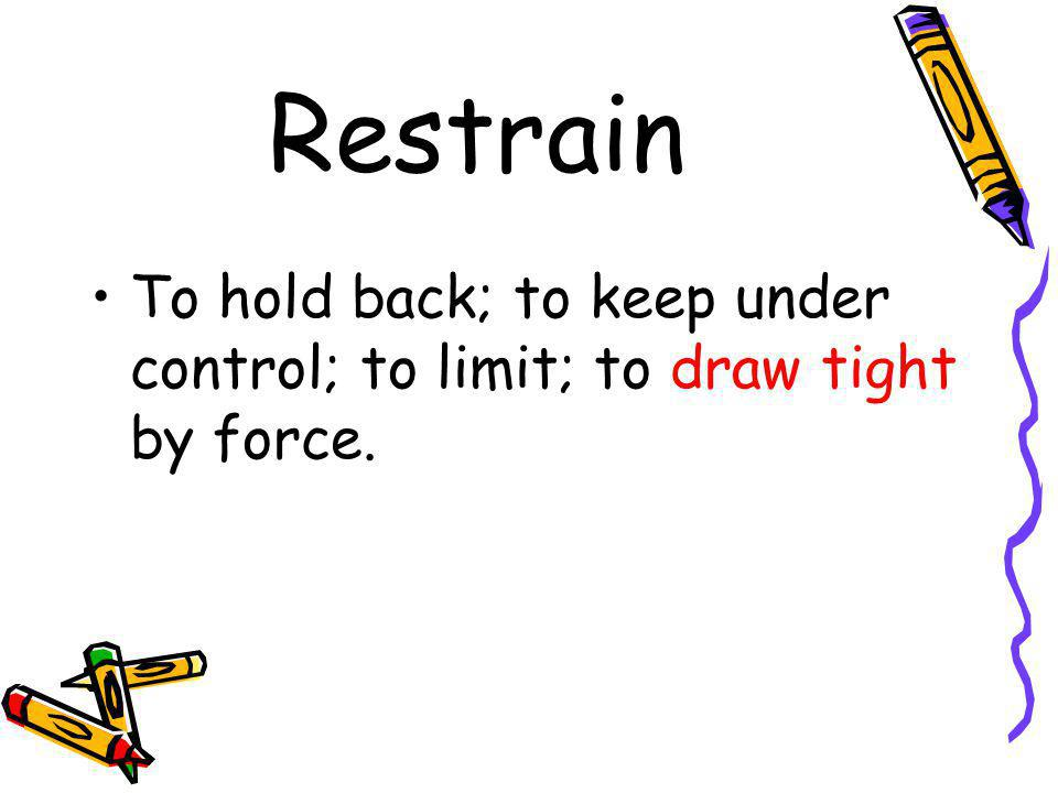 Restrain To hold back; to keep under control; to limit; to draw tight by force.