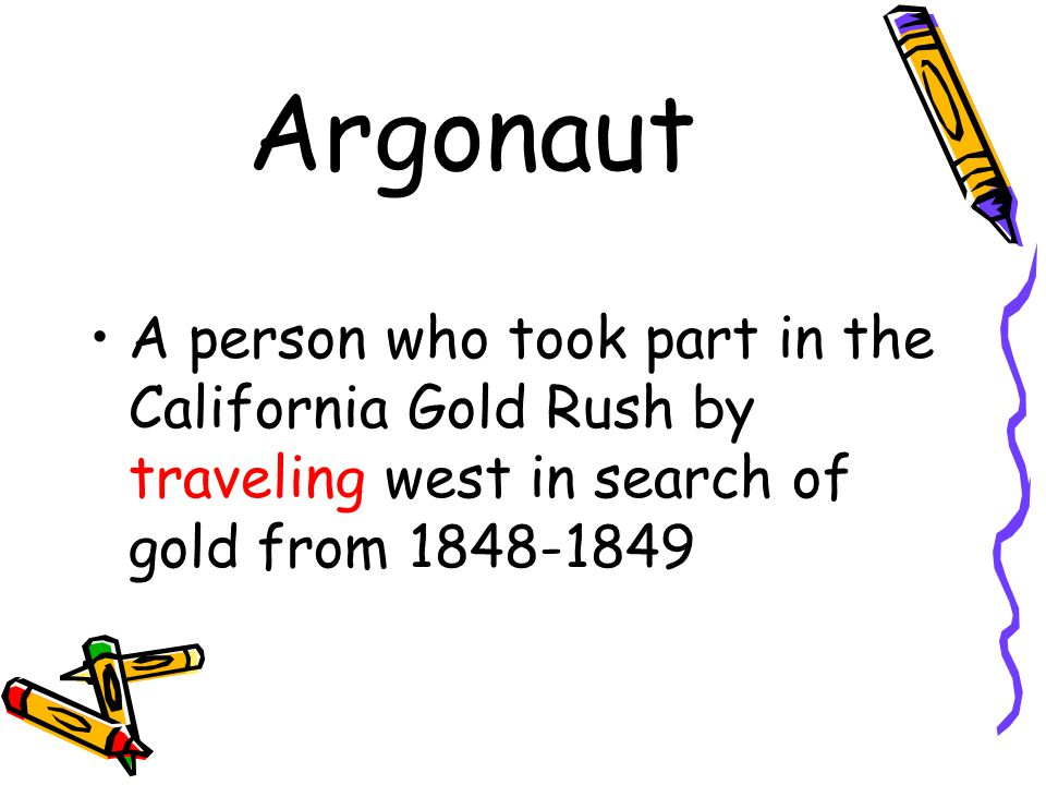 Argonaut A person who took part in the California Gold Rush by traveling west in search of gold from 1848-1849