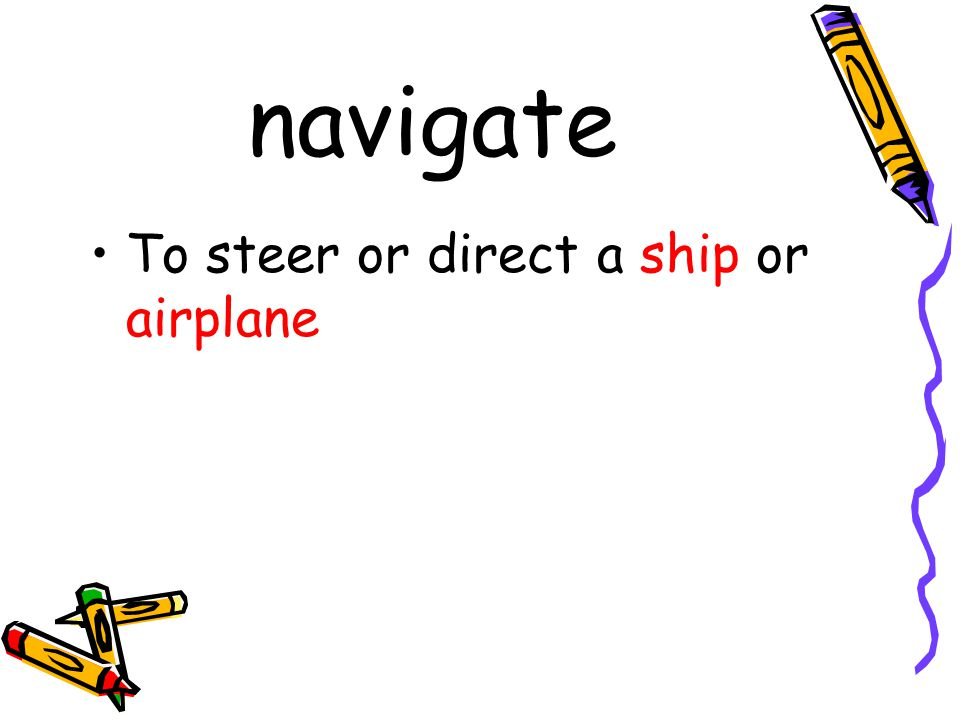 navigate To steer or direct a ship or airplane