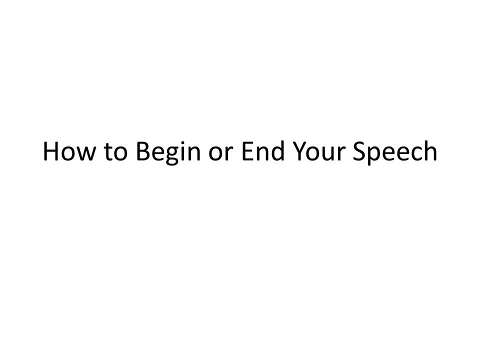Ideas for Speech Beginnings (ways to immediately grab your audience) Tell a story or anecdote Pose a rhetorical question Offer an appropriate quotation Present a riddle or mystery (evoke curiosity) Give a startling statistic Make a bold declarative statement Use humor, clever wording or figurative language