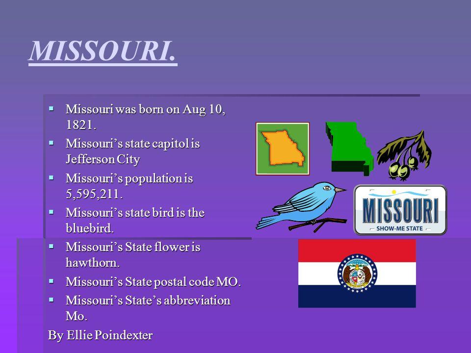 MISSOURI. MMMMissouri was born on Aug 10, 1821. MMMMissouri's state capitol is Jefferson City MMMMissouri's population is 5,595,211. MM