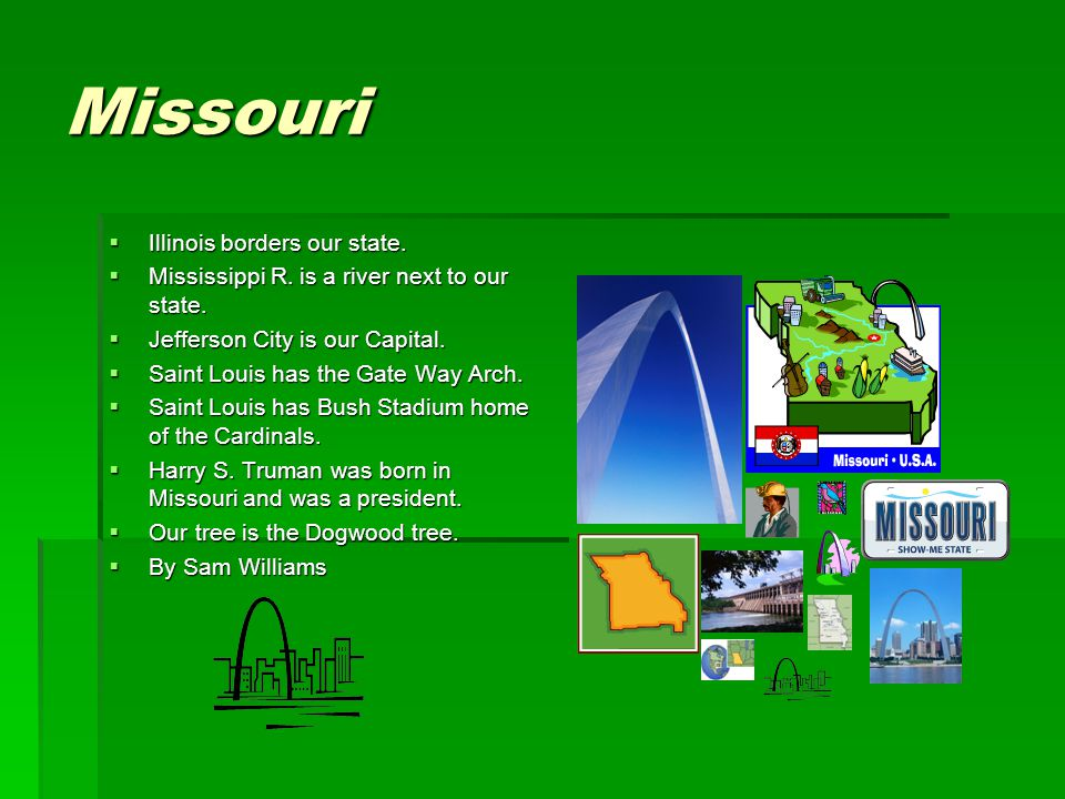 Missouri  Illinois borders our state.  Mississippi R. is a river next to our state.  Jefferson City is our Capital.  Saint Louis has the Gate Way