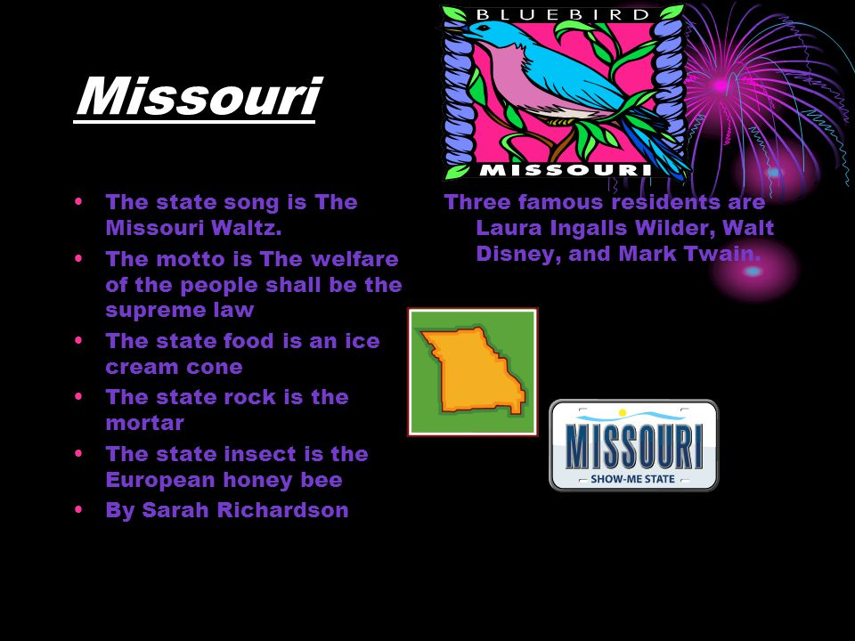 Missouri The state song is The Missouri Waltz. The motto is The welfare of the people shall be the supreme law The state food is an ice cream cone The