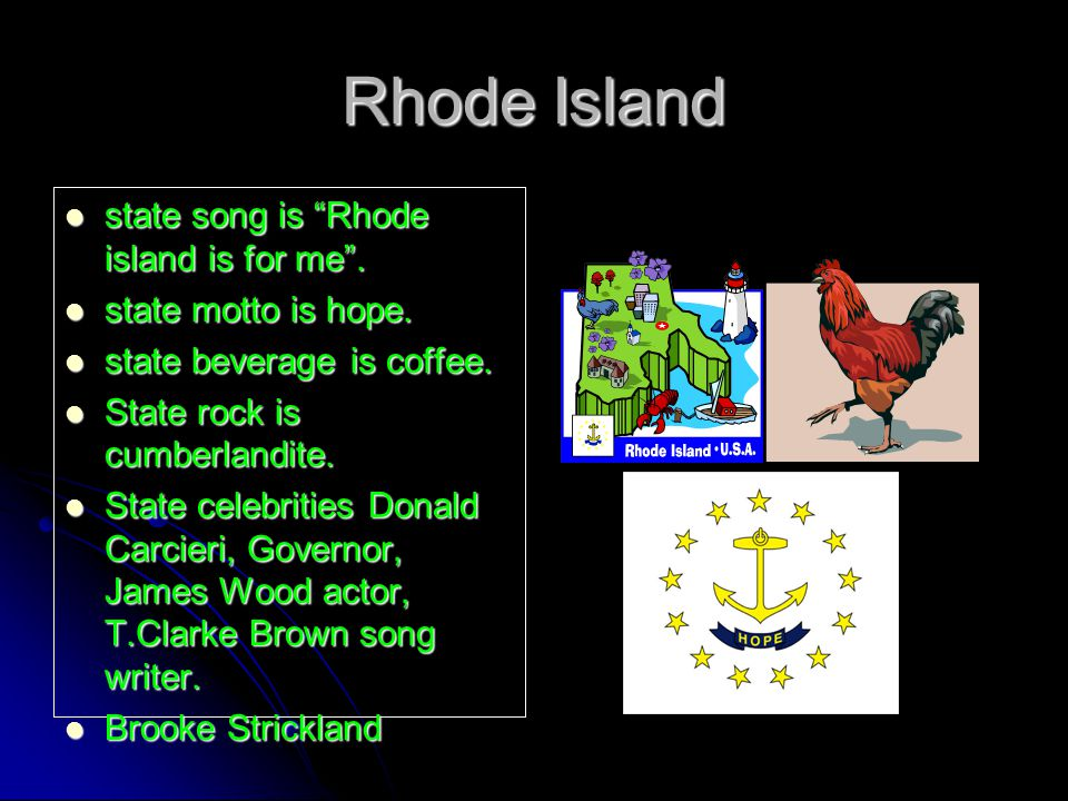 """Rhode Island state song is """"Rhode island is for me"""". state motto is hope. state beverage is coffee. State rock is cumberlandite. State celebrities Don"""